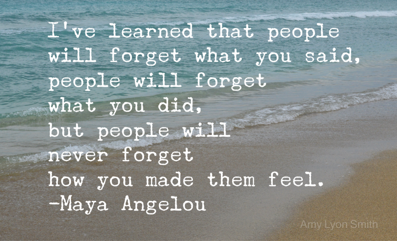 I've learned that people will forget what you said, people will forget what you did, but people will never forget how you made them feel. Quote by Maya Angelou