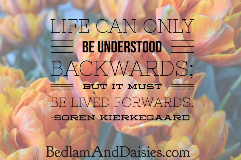 Life can only be understood backwards; but it must be lived forwards. -Soren Kierkegaard