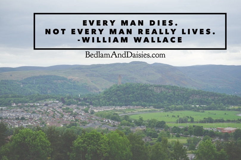 Every man dies. Not every man really lives. -William Wallace